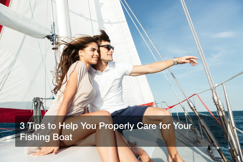 3 Tips to Help You Properly Care for Your Fishing Boat