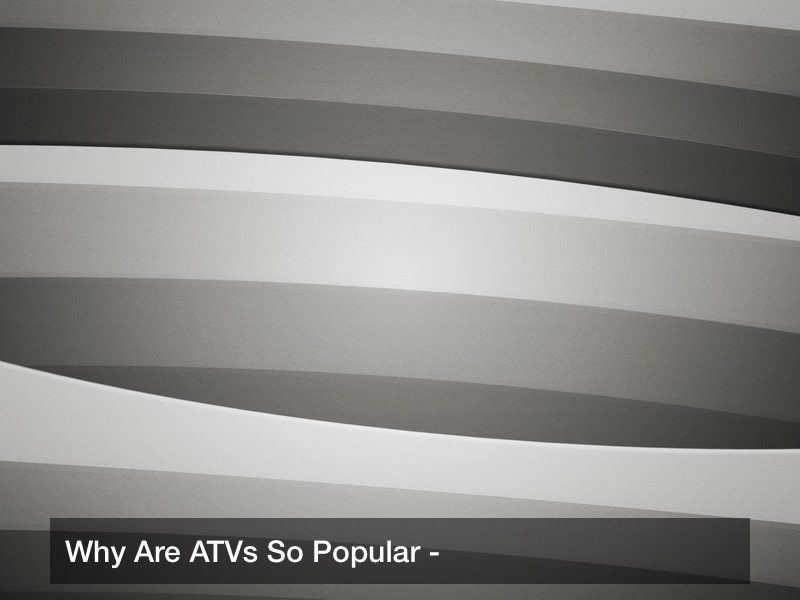 Why Are ATVs So Popular?