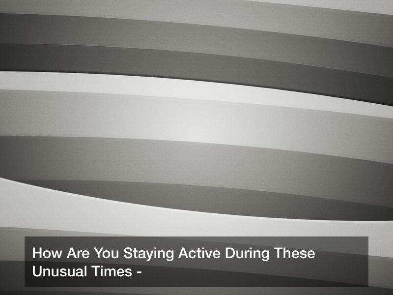 How Are You Staying Active During These Unusual Times?