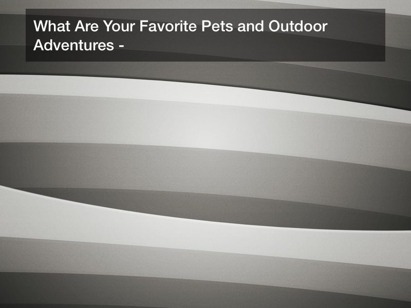 What Are Your Favorite Pets and Outdoor Adventures?