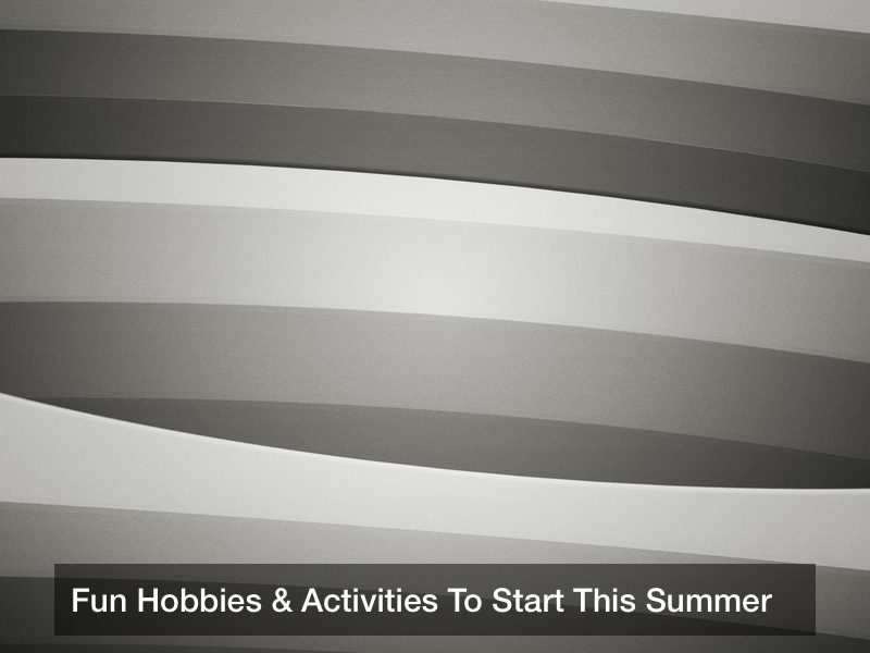 Fun Hobbies & Activities To Start This Summer
