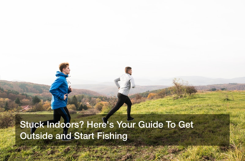 Stuck Indoors? Here's Your Guide To Get Outside and Start Fishing