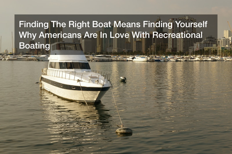 Finding The Right Boat Means Finding Yourself  Why Americans Are In Love With Recreational Boating