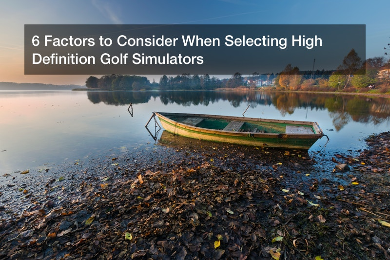 6 Factors to Consider When Selecting High Definition Golf Simulators