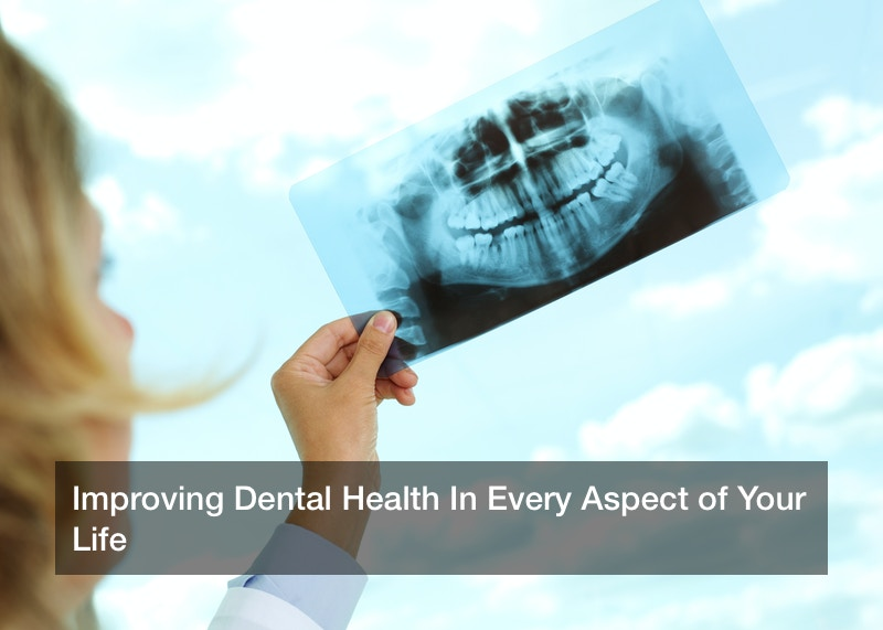 Improving Dental Health In Every Aspect of Your Life